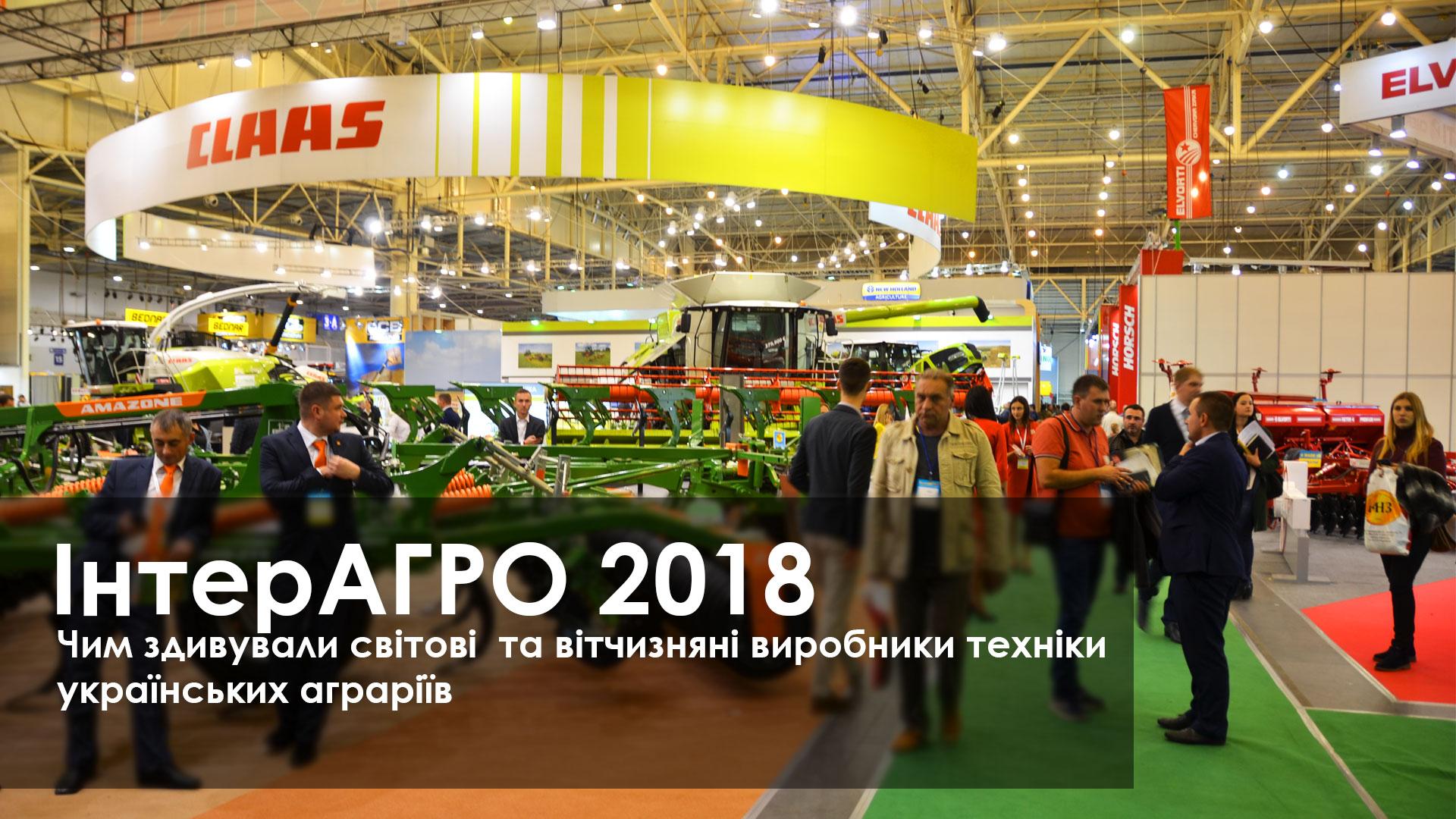 ІнтерАГРО 2018 Чим здивували світові та вітчизняні виробники техніки  українських аграріїв